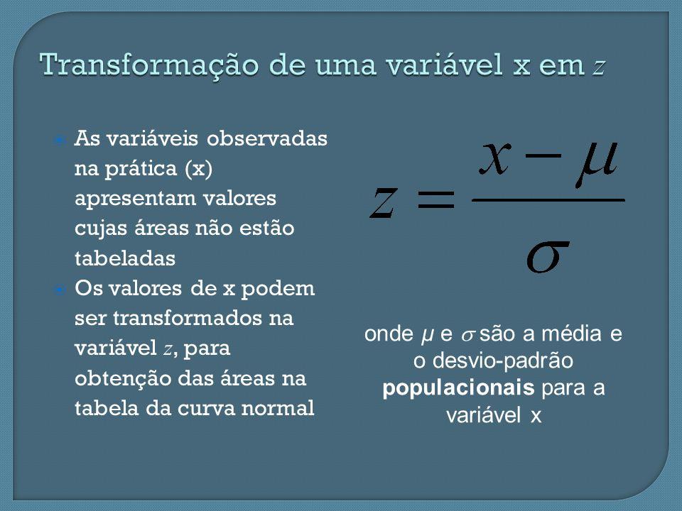 As variáveis observadas na prática (x) apresentam valores cujas áreas não estão tabeladas Os valores de x podem ser transformados na variável z, para