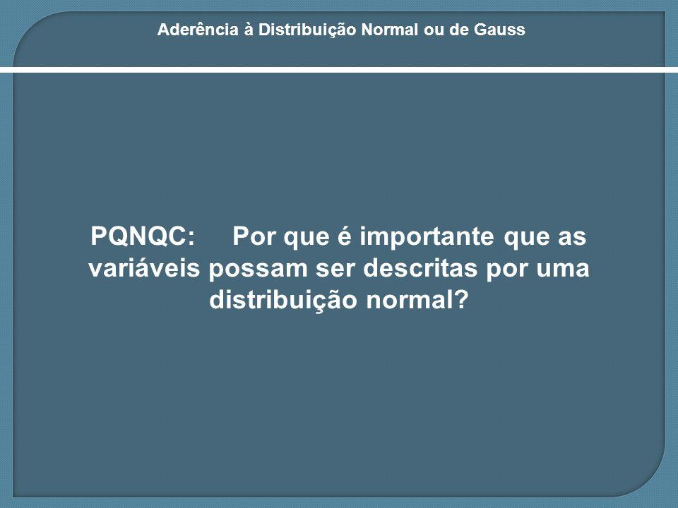 Aderência à Distribuição Normal ou de Gauss Motivo é simples: Se as variáveis respeitam uma distribuição normal, pode-se aplicar a grande maioria dos testes e métodos estatísticos conhecidos.