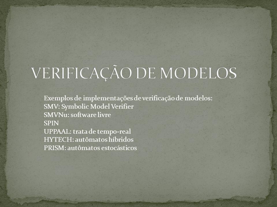 Exemplos de implementações de verificação de modelos: SMV: Symbolic Model Verifier SMVNu: software livre SPIN UPPAAL: trata de tempo-real HYTECH: autô