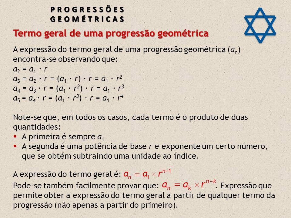 Termo geral de uma progressão geométrica A expressão do termo geral de uma progressão geométrica (a n ) encontra-se observando que: a 2 = a 1 · r a 3 = a 2 · r = (a 1 · r) · r = a 1 · r 2 a 4 = a 3 · r = (a 1 · r 2 ) · r = a 1 · r 3 a 5 = a 4 · r = (a 1 · r 3 ) · r = a 1 · r 4 Note-se que, em todos os casos, cada termo é o produto de duas quantidades: A primeira é sempre a 1 A segunda é uma potência de base r e exponente um certo número, que se obtém subtraindo uma unidade ao índice.