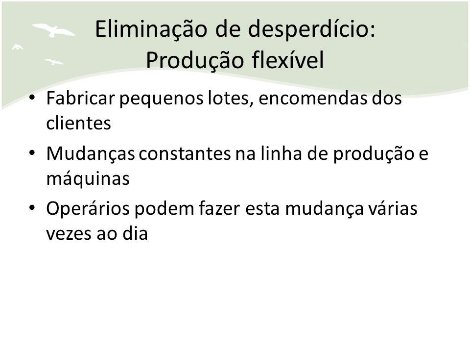 Eliminação de desperdício: Produção flexível Fabricar pequenos lotes, encomendas dos clientes Mudanças constantes na linha de produção e máquinas Oper