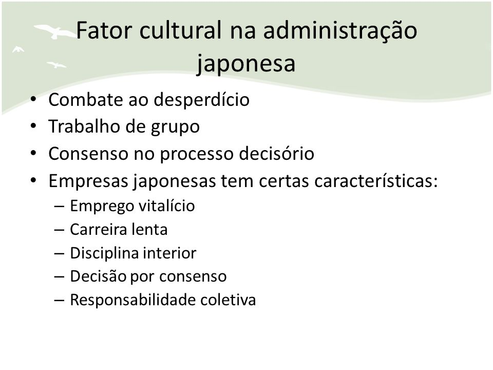 Fator cultural na administração japonesa Combate ao desperdício Trabalho de grupo Consenso no processo decisório Empresas japonesas tem certas caracte