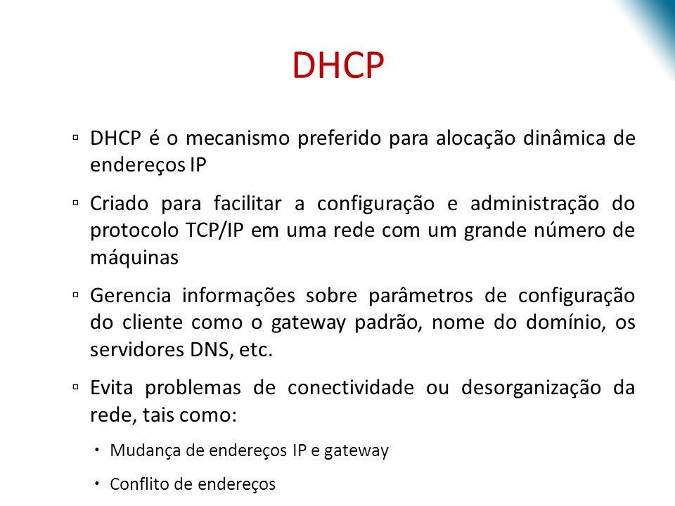 DHCP DHCP é o mecanismo preferido para alocação dinâmica de endereços IP Criado para facilitar a configuração e administração do protocolo TCP/IP em u