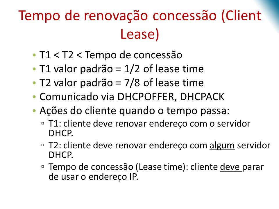 T1 < T2 < Tempo de concessão T1 valor padrão = 1/2 of lease time T2 valor padrão = 7/8 of lease time Comunicado via DHCPOFFER, DHCPACK Ações do client