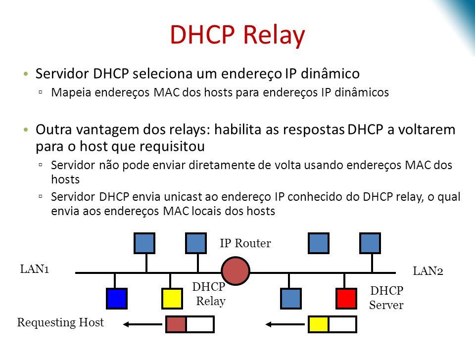 Servidor DHCP seleciona um endereço IP dinâmico Mapeia endereços MAC dos hosts para endereços IP dinâmicos Outra vantagem dos relays: habilita as resp