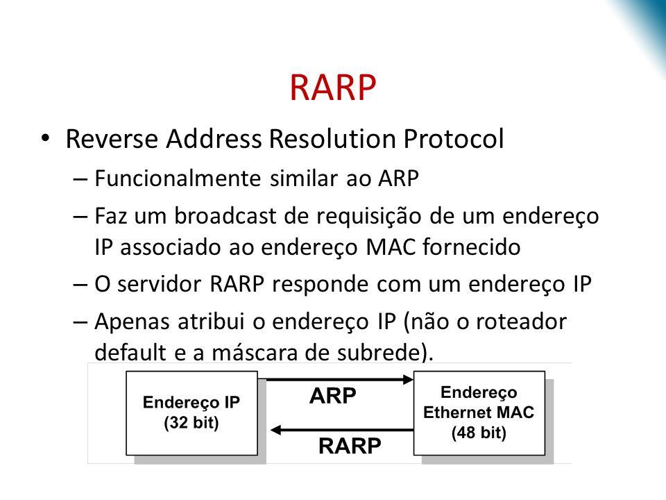 RARP Reverse Address Resolution Protocol – Funcionalmente similar ao ARP – Faz um broadcast de requisição de um endereço IP associado ao endereço MAC