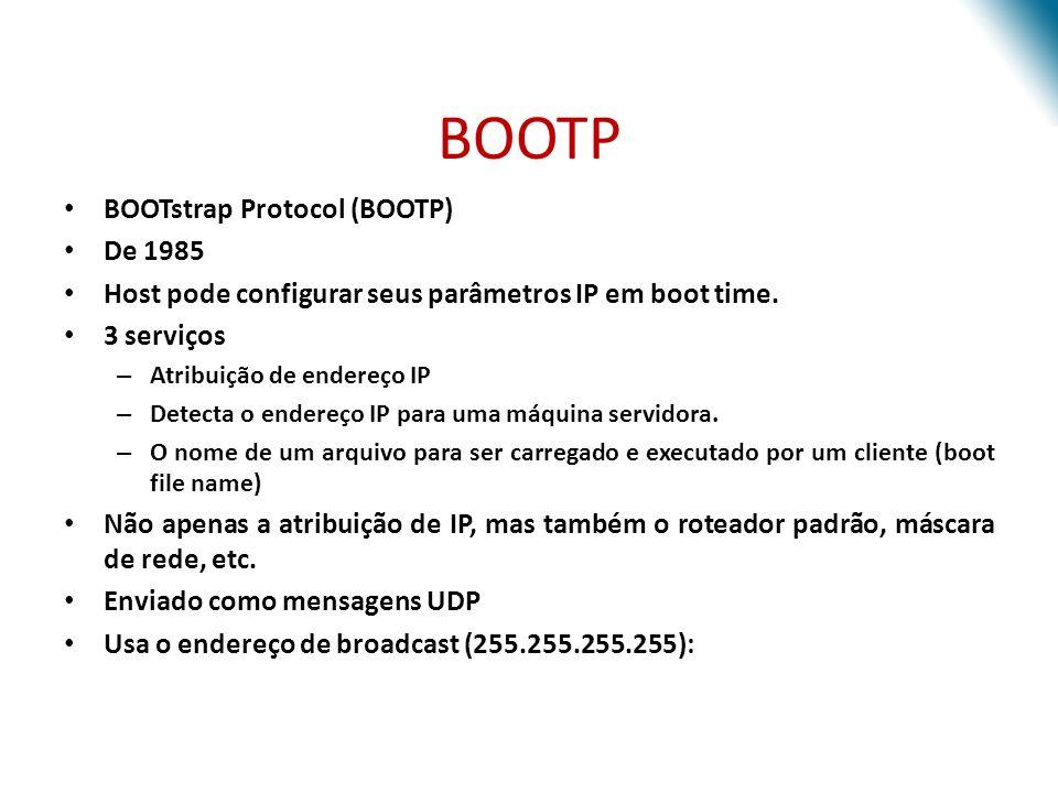 BOOTP BOOTstrap Protocol (BOOTP) De 1985 Host pode configurar seus parâmetros IP em boot time. 3 serviços – Atribuição de endereço IP – Detecta o ende