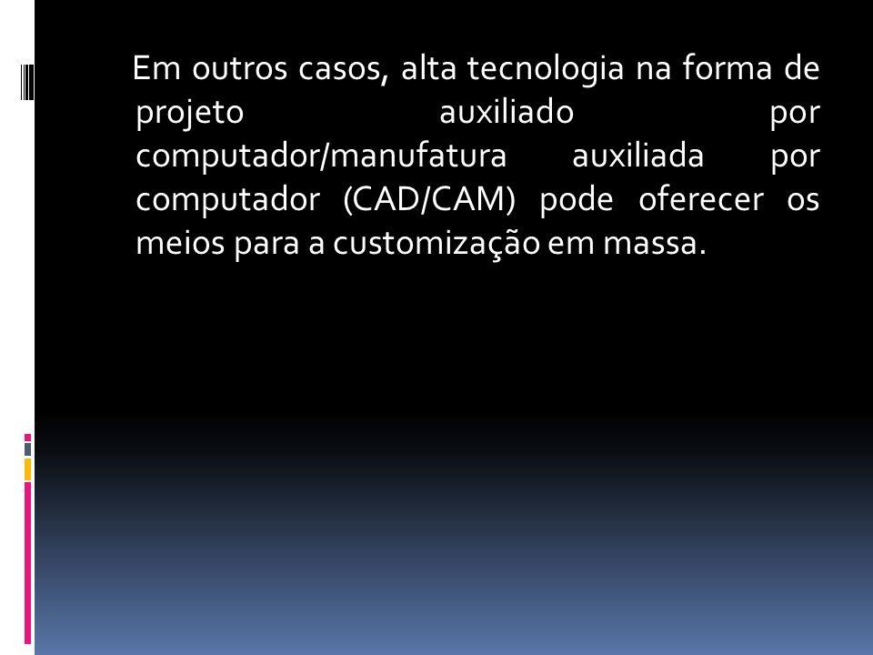 Em outros casos, alta tecnologia na forma de projeto auxiliado por computador/manufatura auxiliada por computador (CAD/CAM) pode oferecer os meios para a customização em massa.