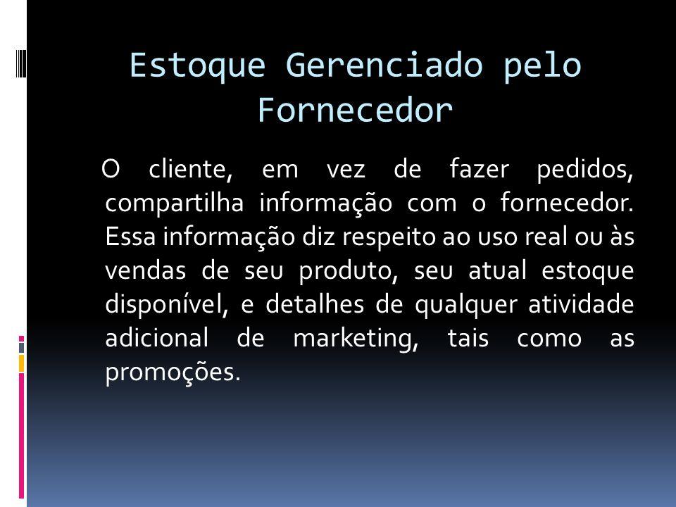 Estoque Gerenciado pelo Fornecedor O cliente, em vez de fazer pedidos, compartilha informação com o fornecedor.