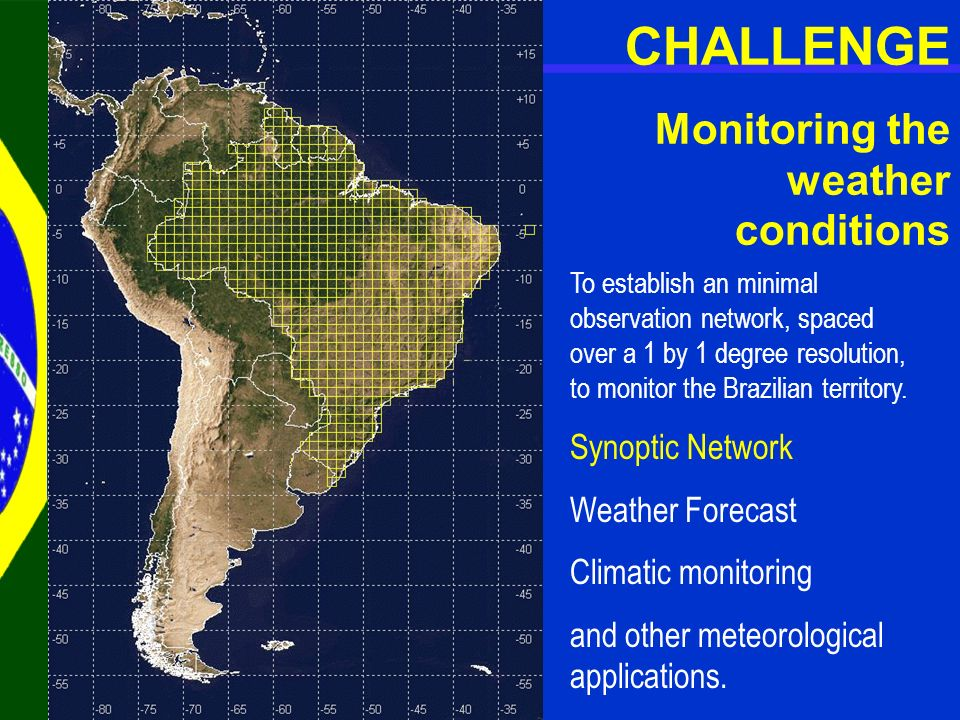 CHALLENGE Monitoring the weather conditions To establish an minimal observation network, spaced over a 1 by 1 degree resolution, to monitor the Brazil