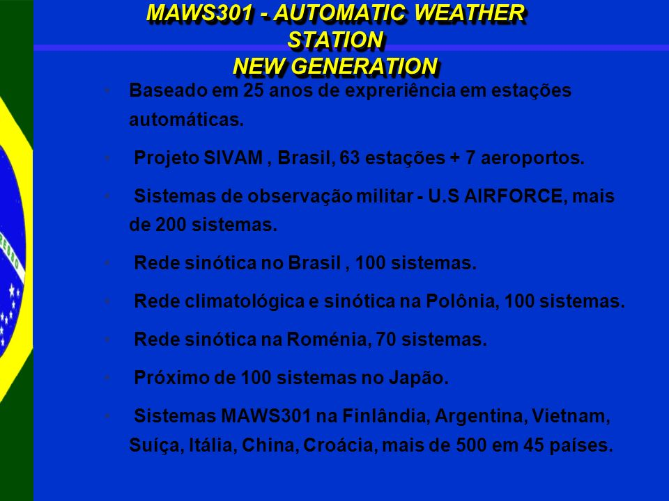MAWS301 - AUTOMATIC WEATHER STATION NEW GENERATION Baseado em 25 anos de expreriência em estações automáticas. Projeto SIVAM, Brasil, 63 estações + 7