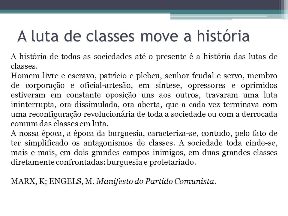 A luta de classes move a história A história de todas as sociedades até o presente é a história das lutas de classes. Homem livre e escravo, patrício