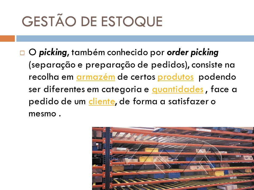 GESTÃO DE ESTOQUE O picking, também conhecido por order picking (separação e preparação de pedidos), consiste na recolha em armazém de certos produtos podendo ser diferentes em categoria e quantidades, face a pedido de um cliente, de forma a satisfazer o mesmo.armazémprodutosquantidadescliente