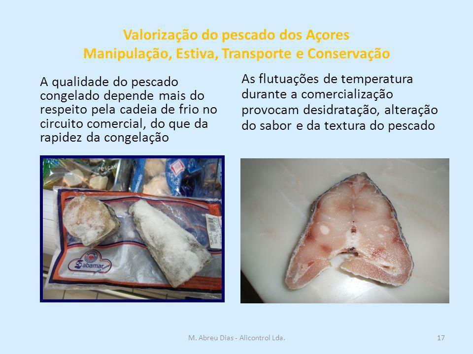 Valorização do pescado dos Açores Manipulação, Estiva, Transporte e Conservação A qualidade do pescado congelado depende mais do respeito pela cadeia de frio no circuito comercial, do que da rapidez da congelação As flutuações de temperatura durante a comercialização provocam desidratação, alteração do sabor e da textura do pescado 17M.