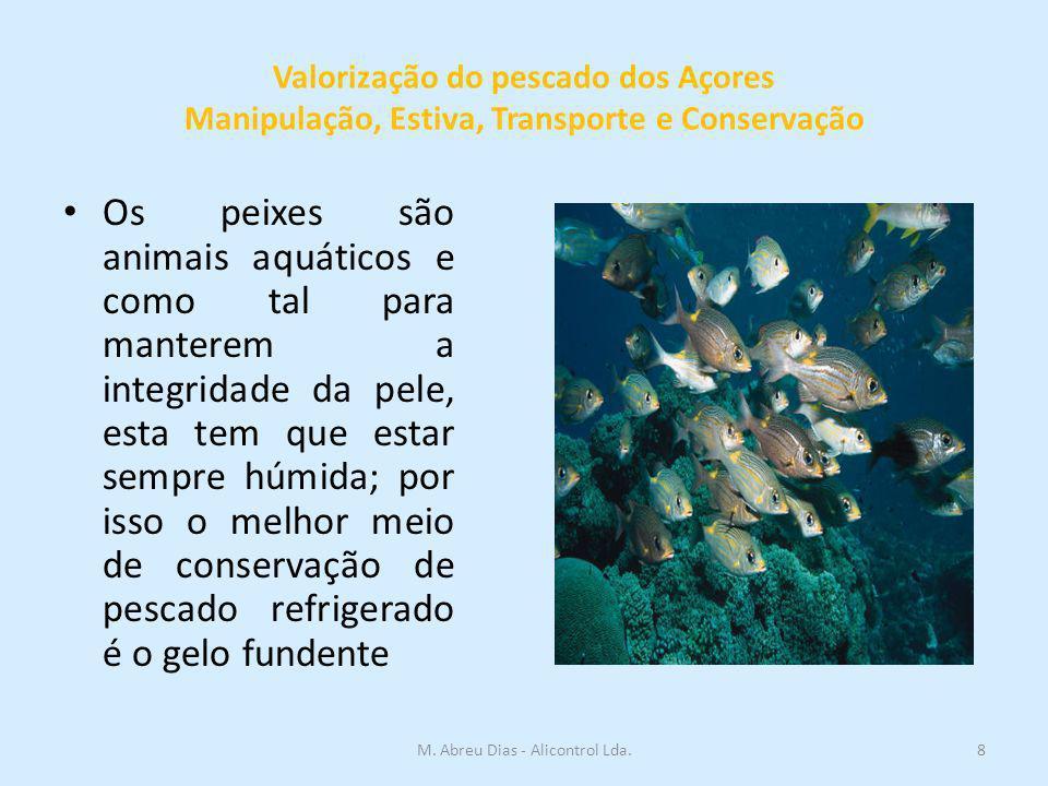 Valorização do pescado dos Açores Manipulação, Estiva, Transporte e Conservação Os peixes são animais aquáticos e como tal para manterem a integridade da pele, esta tem que estar sempre húmida; por isso o melhor meio de conservação de pescado refrigerado é o gelo fundente 8M.