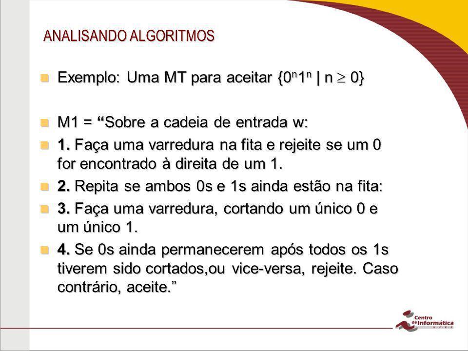 ANALISANDO ALGORITMOS Exemplo: Uma MT para aceitar {0 n 1 n | n 0} Exemplo: Uma MT para aceitar {0 n 1 n | n 0} M1 = Sobre a cadeia de entrada w: M1 =