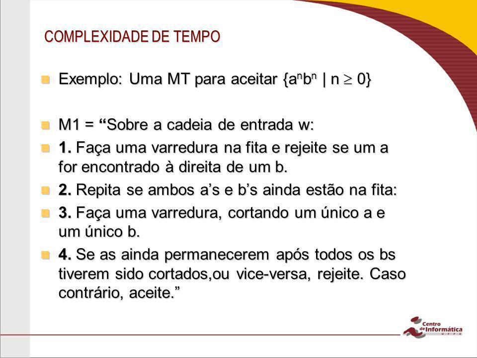COMPLEXIDADE DE TEMPO Exemplo: Uma MT para aceitar {a n b n | n 0} Exemplo: Uma MT para aceitar {a n b n | n 0} M1 = Sobre a cadeia de entrada w: M1 =