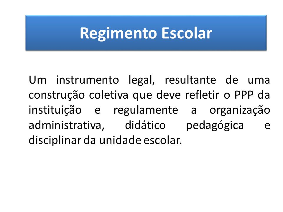 Regimento Escolar Um instrumento legal, resultante de uma construção coletiva que deve refletir o PPP da instituição e regulamente a organização administrativa, didático pedagógica e disciplinar da unidade escolar.