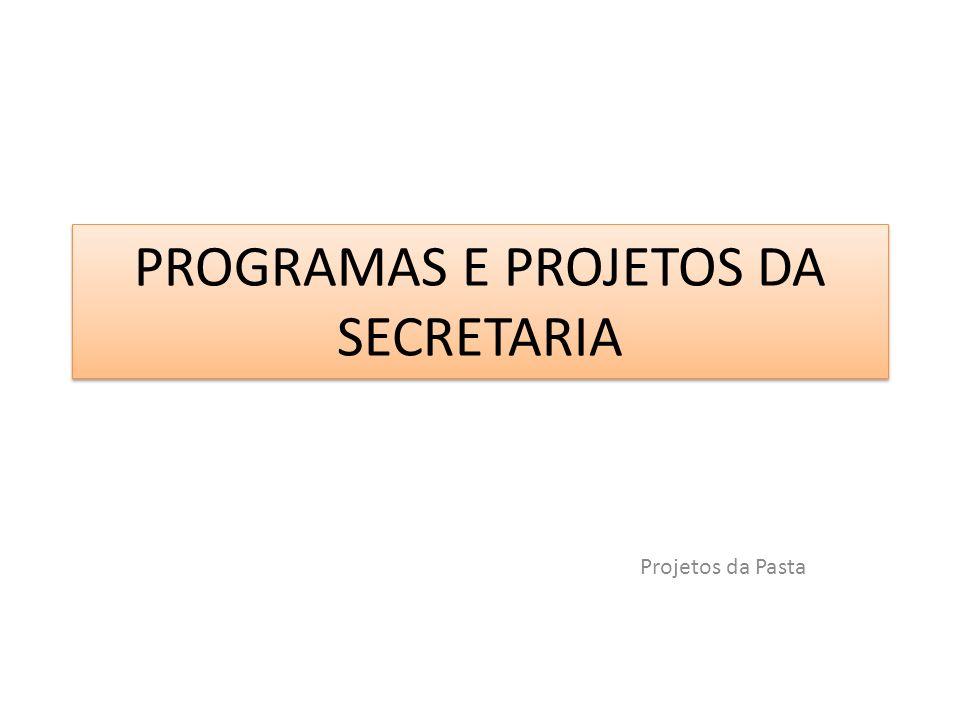 PROGRAMAS E PROJETOS DA SECRETARIA Projetos da Pasta