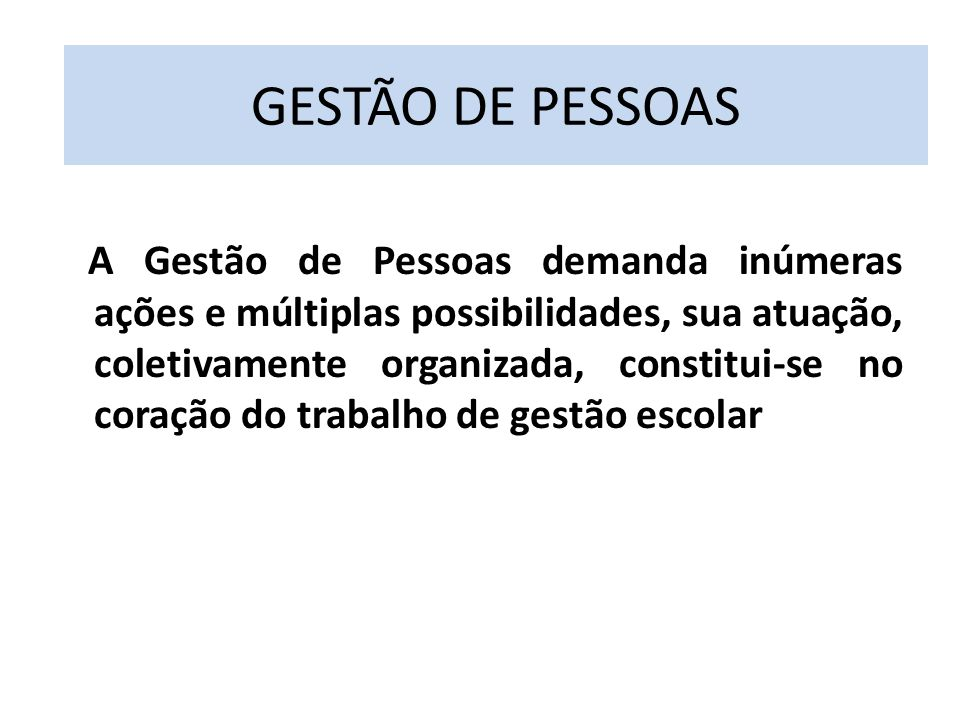 A Gestão de Pessoas demanda inúmeras ações e múltiplas possibilidades, sua atuação, coletivamente organizada, constitui-se no coração do trabalho de gestão escolar GESTÃO DE PESSOAS