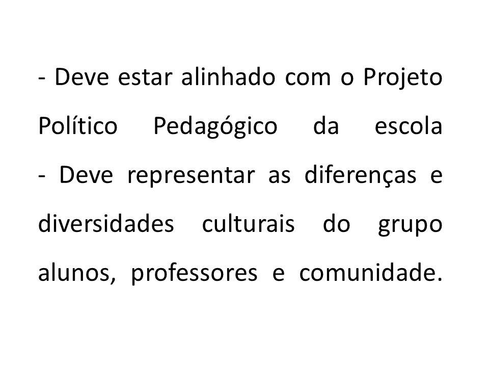 - Deve estar alinhado com o Projeto Político Pedagógico da escola - Deve representar as diferenças e diversidades culturais do grupo alunos, professores e comunidade.