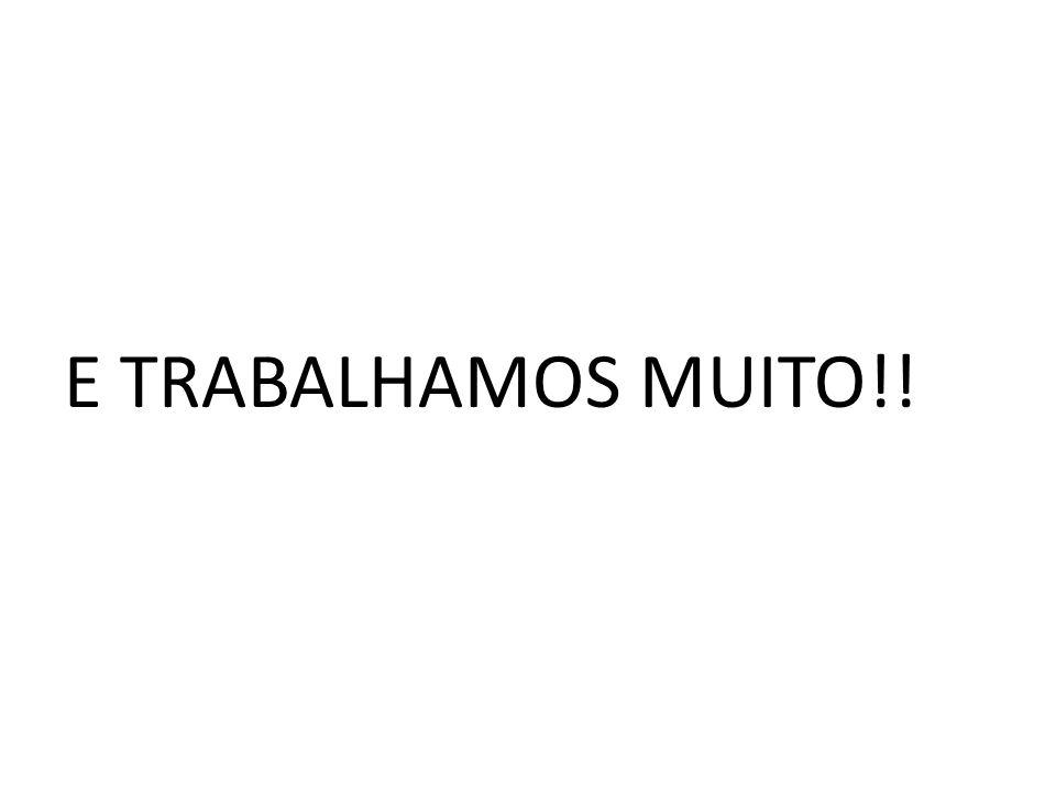 E TRABALHAMOS MUITO!!