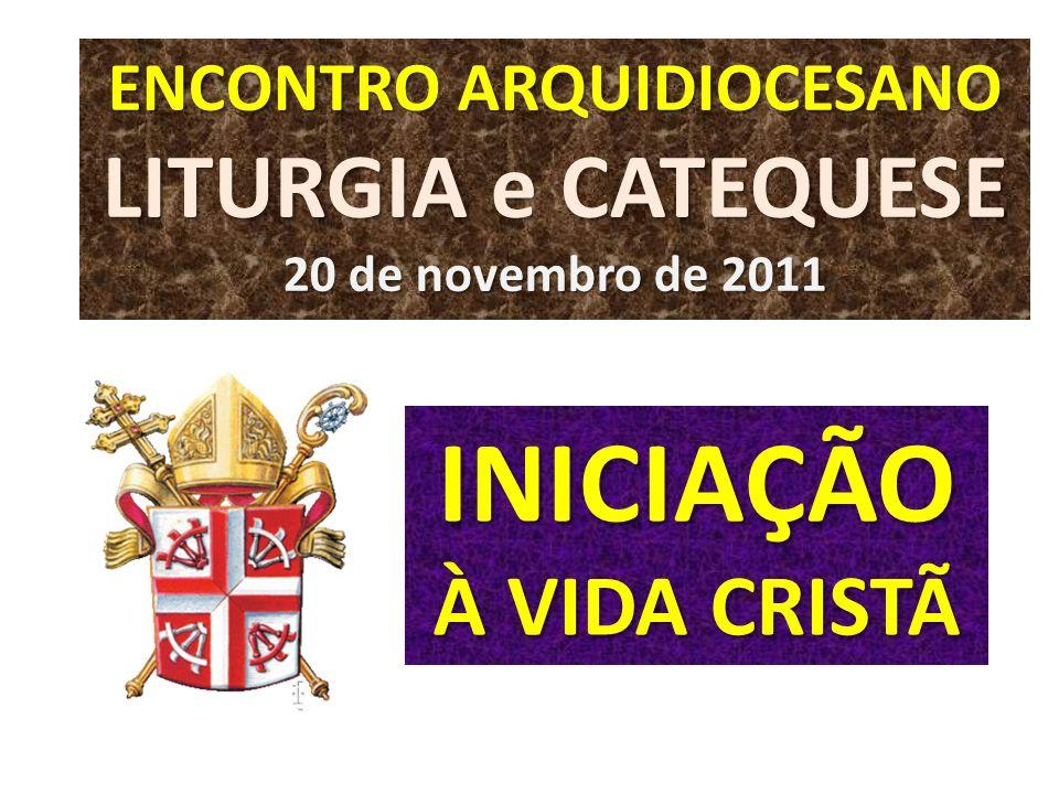 INICIAÇÃO À VIDA CRISTÃ ENCONTRO ARQUIDIOCESANO LITURGIA e CATEQUESE 20 de novembro de 2011