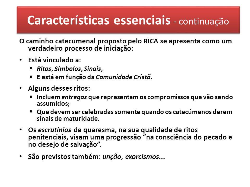 Características essenciais - continuação O caminho catecumenal proposto pelo RICA se apresenta como um verdadeiro processo de iniciação: Está vinculado a: Ritos, Símbolos, Sinais, E está em função da Comunidade Cristã.