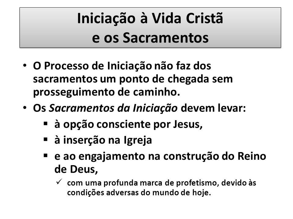 Iniciação à Vida Cristã e os Sacramentos O Processo de Iniciação não faz dos sacramentos um ponto de chegada sem prosseguimento de caminho.