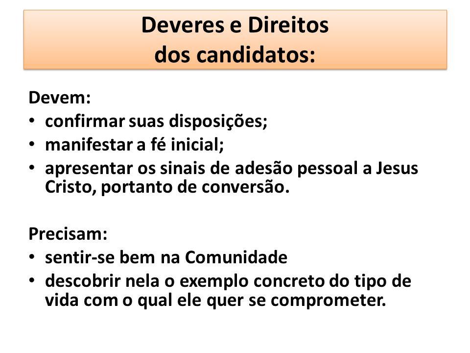Deveres e Direitos dos candidatos: Devem: confirmar suas disposições; manifestar a fé inicial; apresentar os sinais de adesão pessoal a Jesus Cristo, portanto de conversão.
