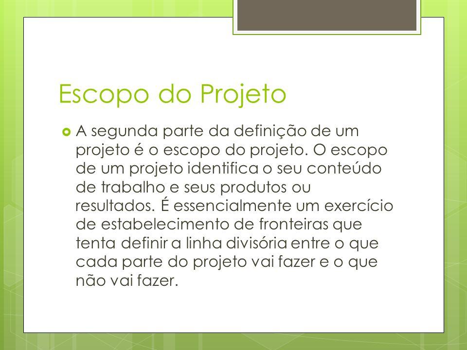 Escopo do Projeto A segunda parte da definição de um projeto é o escopo do projeto. O escopo de um projeto identifica o seu conteúdo de trabalho e seu