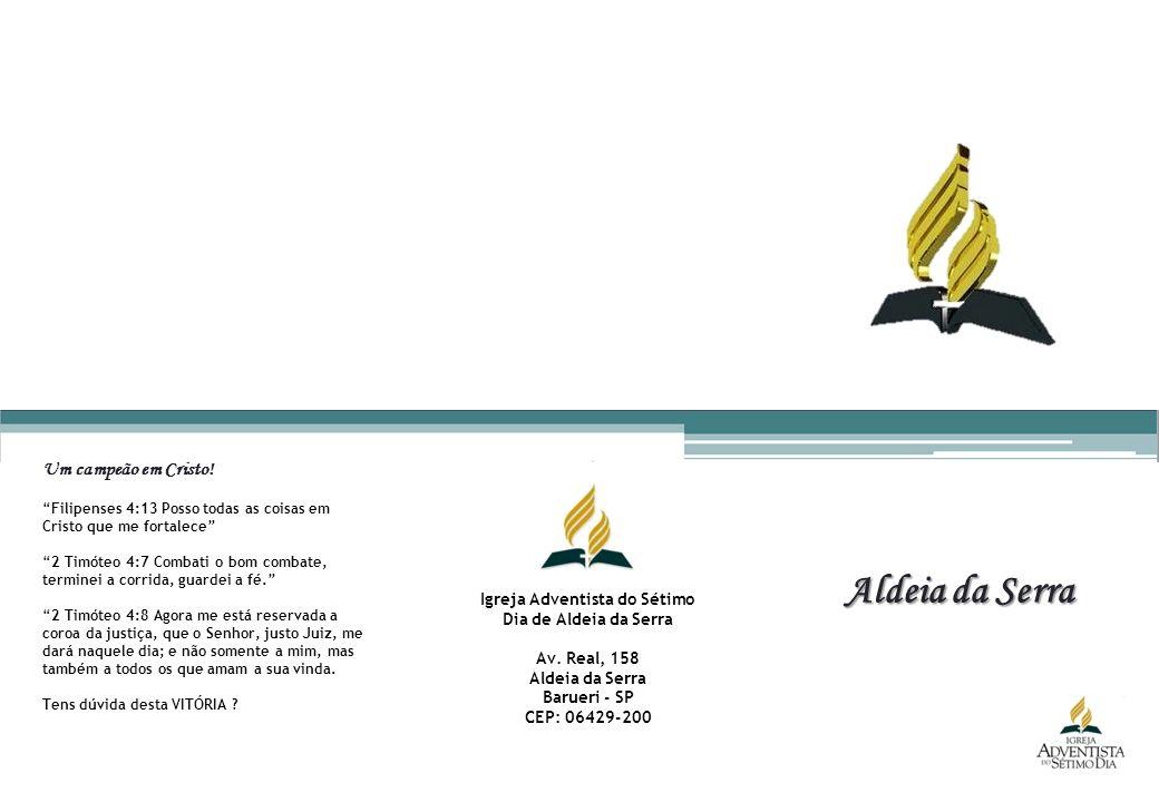 Aldeia da Serra Igreja Adventista do Sétimo Dia de Aldeia da Serra Av. Real, 158 Aldeia da Serra Barueri - SP CEP: 06429-200 Um campeão em Cristo! Fil
