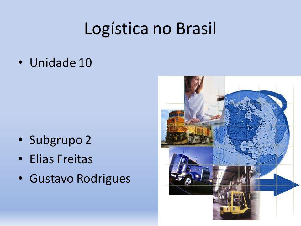 Logística no Brasil Unidade 10 Subgrupo 2 Elias Freitas Gustavo Rodrigues