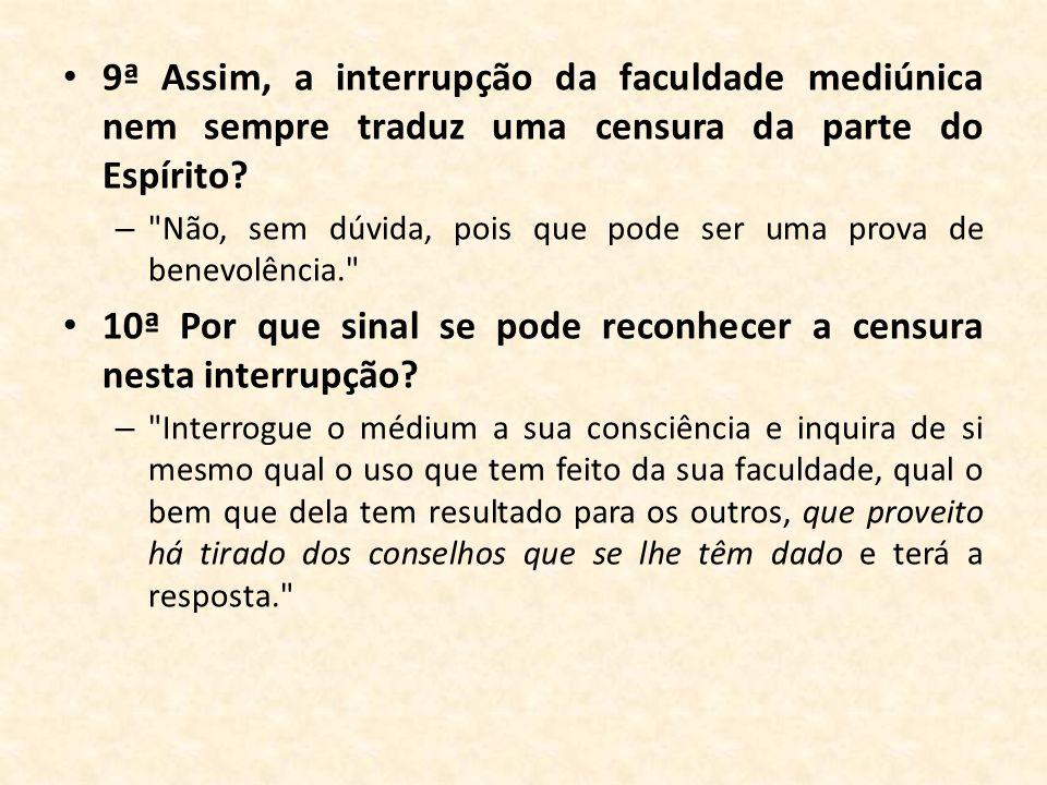 9ª Assim, a interrupção da faculdade mediúnica nem sempre traduz uma censura da parte do Espírito? –