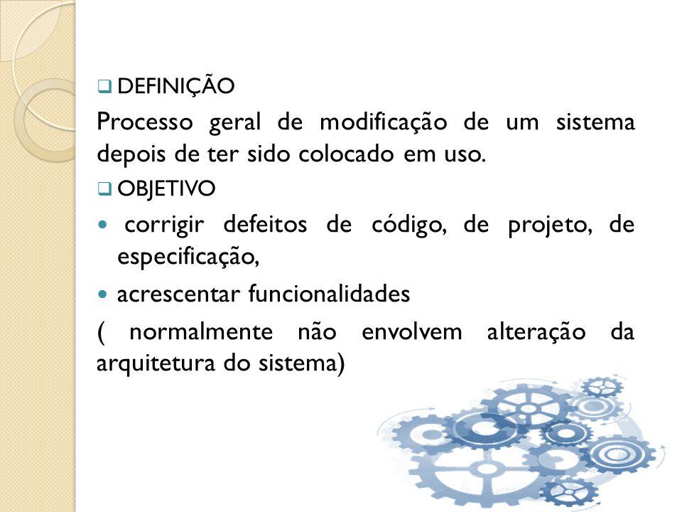 DEFINIÇÃO Processo geral de modificação de um sistema depois de ter sido colocado em uso. OBJETIVO corrigir defeitos de código, de projeto, de especif