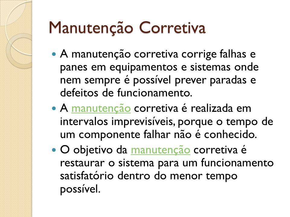 Manutenção Corretiva A manutenção corretiva corrige falhas e panes em equipamentos e sistemas onde nem sempre é possível prever paradas e defeitos de