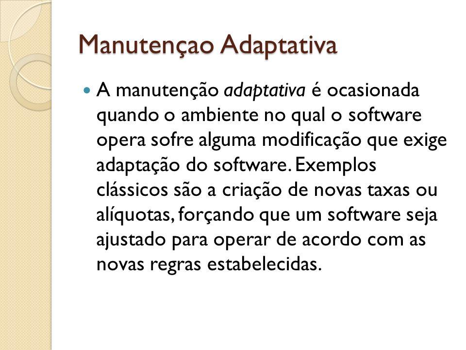Manutençao Adaptativa A manutenção adaptativa é ocasionada quando o ambiente no qual o software opera sofre alguma modificação que exige adaptação do