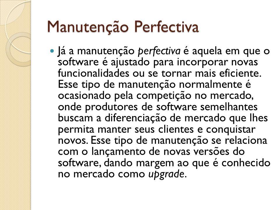 Manutenção Perfectiva Já a manutenção perfectiva é aquela em que o software é ajustado para incorporar novas funcionalidades ou se tornar mais eficien