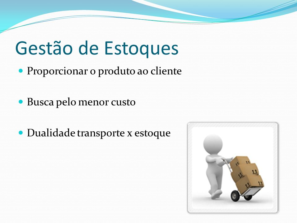 Gestão de Estoques Proporcionar o produto ao cliente Busca pelo menor custo Dualidade transporte x estoque