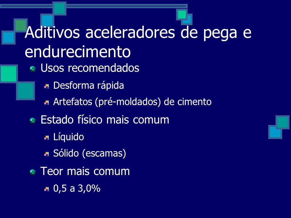 Aditivos aceleradores de pega e endurecimento Usos recomendados Desforma rápida Artefatos (pré-moldados) de cimento Estado físico mais comum Líquido Sólido (escamas) Teor mais comum 0,5 a 3,0%