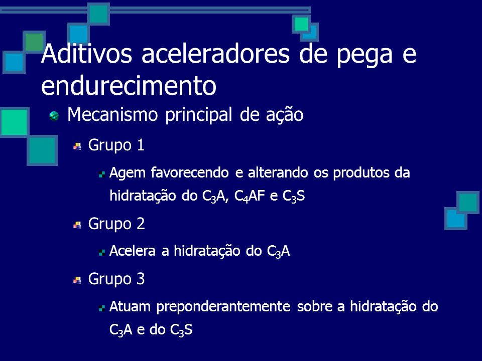 Aditivos aceleradores de pega e endurecimento Mecanismo principal de ação Grupo 1 Agem favorecendo e alterando os produtos da hidratação do C 3 A, C 4 AF e C 3 S Grupo 2 Acelera a hidratação do C 3 A Grupo 3 Atuam preponderantemente sobre a hidratação do C 3 A e do C 3 S