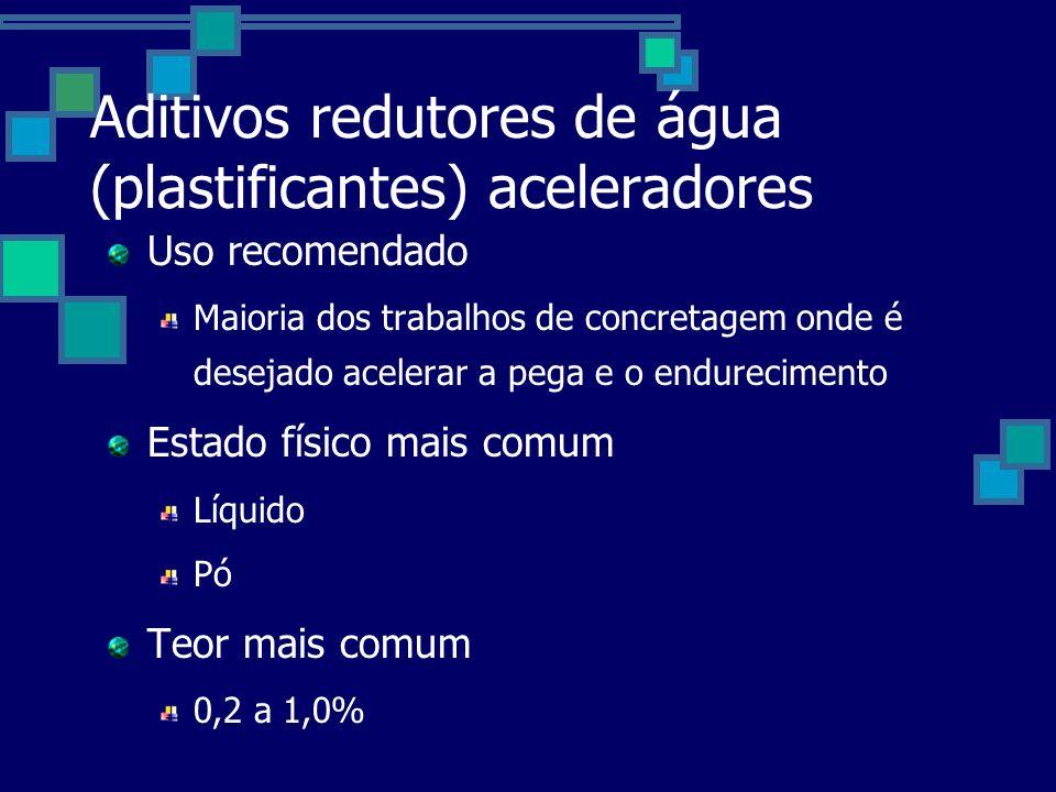 Aditivos redutores de água (plastificantes) aceleradores Uso recomendado Maioria dos trabalhos de concretagem onde é desejado acelerar a pega e o endurecimento Estado físico mais comum Líquido Pó Teor mais comum 0,2 a 1,0%