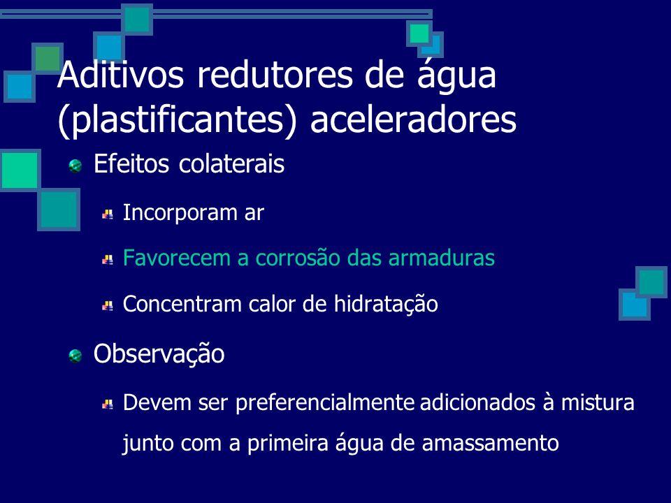 Aditivos redutores de água (plastificantes) aceleradores Efeitos colaterais Incorporam ar Favorecem a corrosão das armaduras Concentram calor de hidratação Observação Devem ser preferencialmente adicionados à mistura junto com a primeira água de amassamento