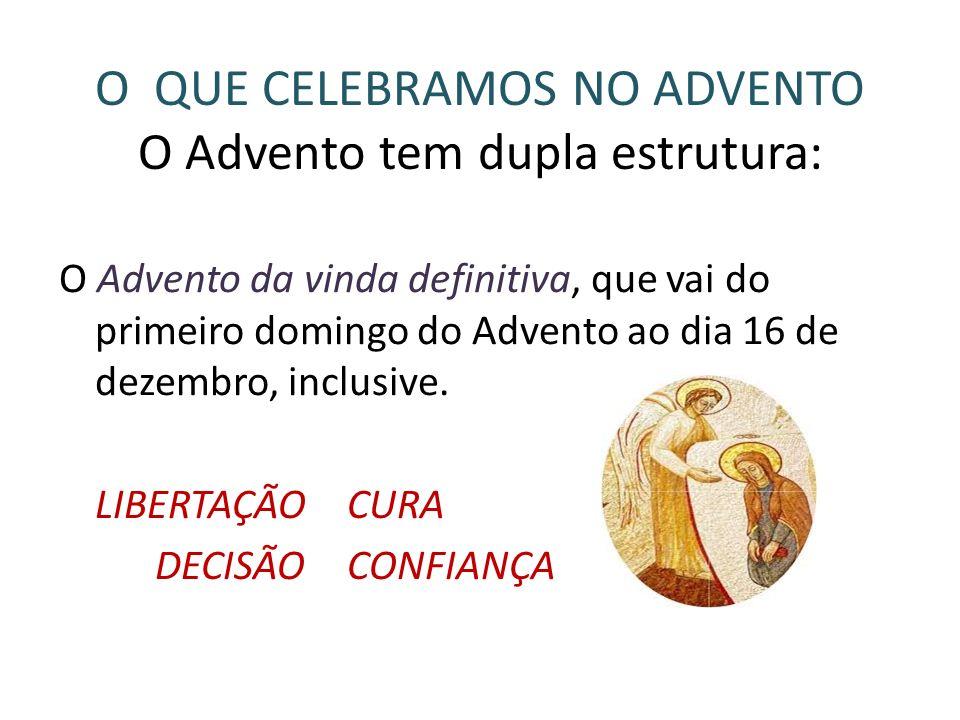 O QUE CELEBRAMOS NO ADVENTO O Advento tem dupla estrutura: O Advento da vinda definitiva, que vai do primeiro domingo do Advento ao dia 16 de dezembro, inclusive.