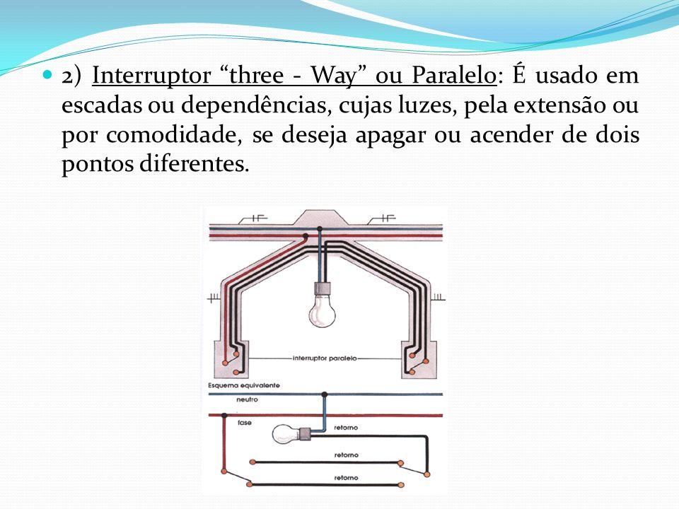 2) Interruptor three - Way ou Paralelo: É usado em escadas ou dependências, cujas luzes, pela extensão ou por comodidade, se deseja apagar ou acender