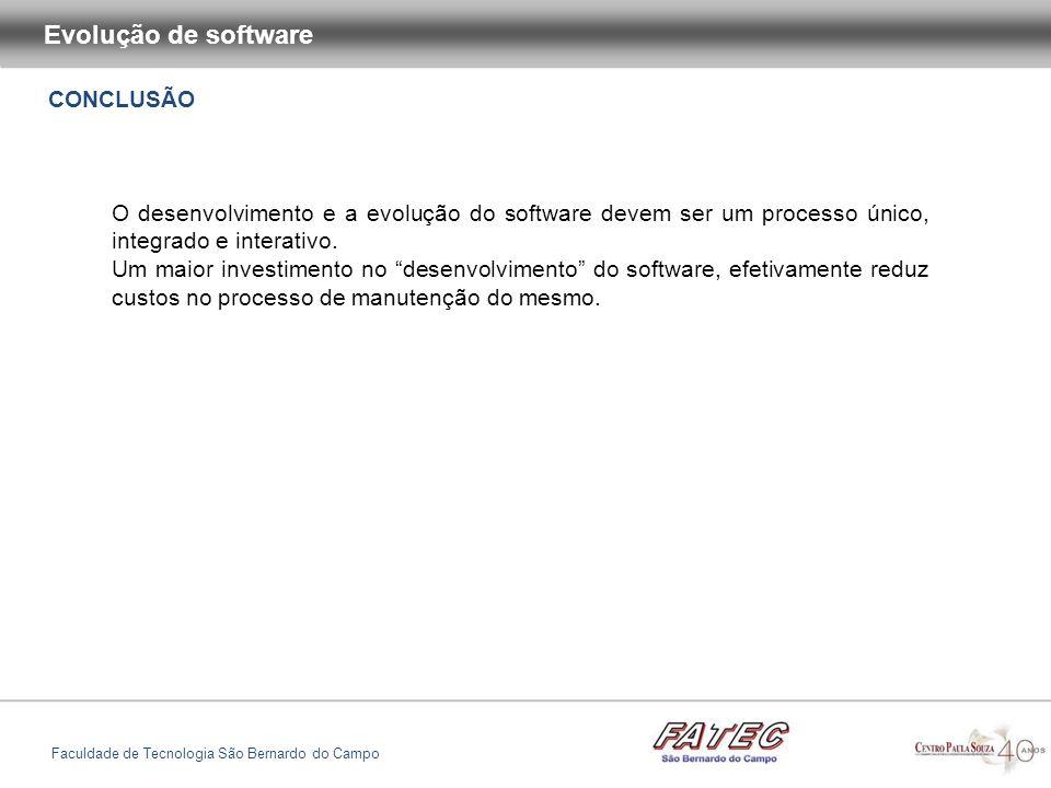 CONCLUSÃO Evolução de software Faculdade de Tecnologia São Bernardo do Campo O desenvolvimento e a evolução do software devem ser um processo único, i