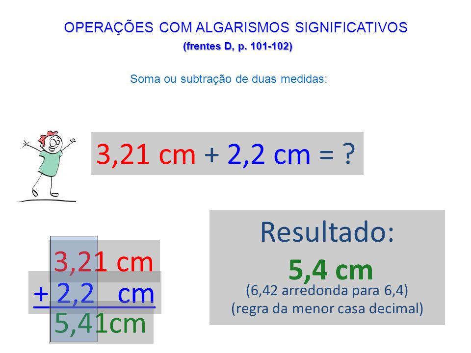 (frentes D, p. 101-102) OPERAÇÕES COM ALGARISMOS SIGNIFICATIVOS (frentes D, p. 101-102) Soma ou subtração de duas medidas: 3,21 cm + 2,2 cm = ? 3,21 c