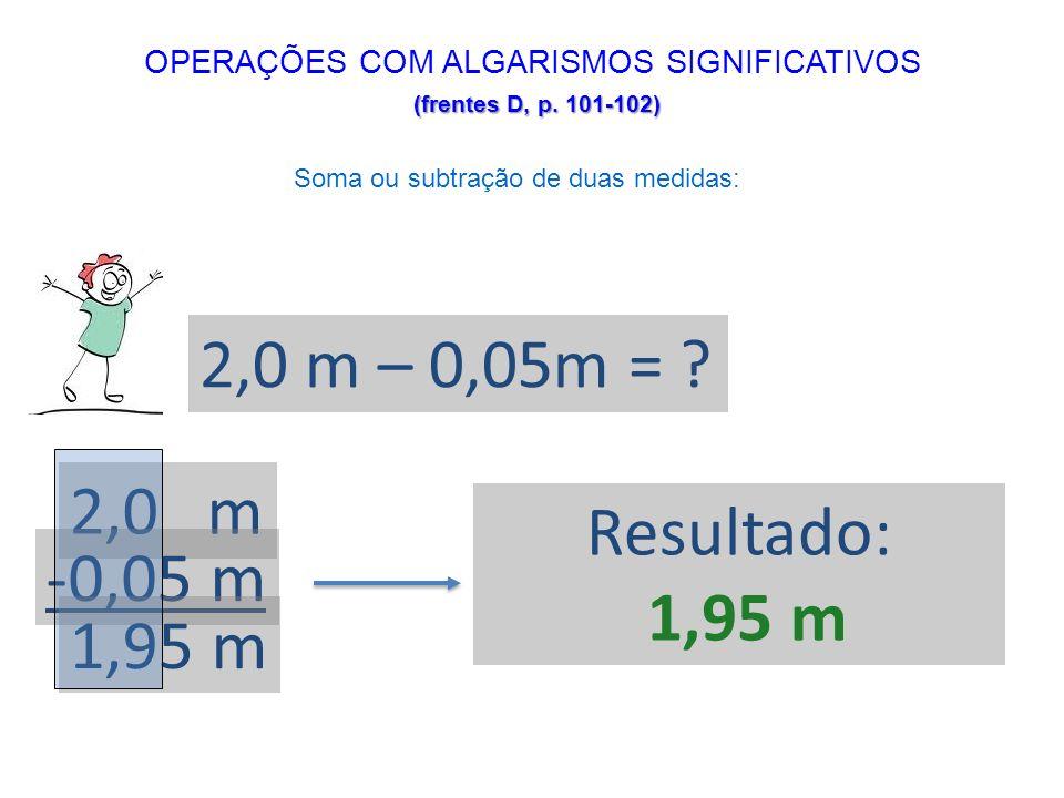 2,0 m – 0,05m = ? 2,0 m -0,05 m 1,95 m Resultado: 1,95 m (frentes D, p. 101-102) OPERAÇÕES COM ALGARISMOS SIGNIFICATIVOS (frentes D, p. 101-102) Soma