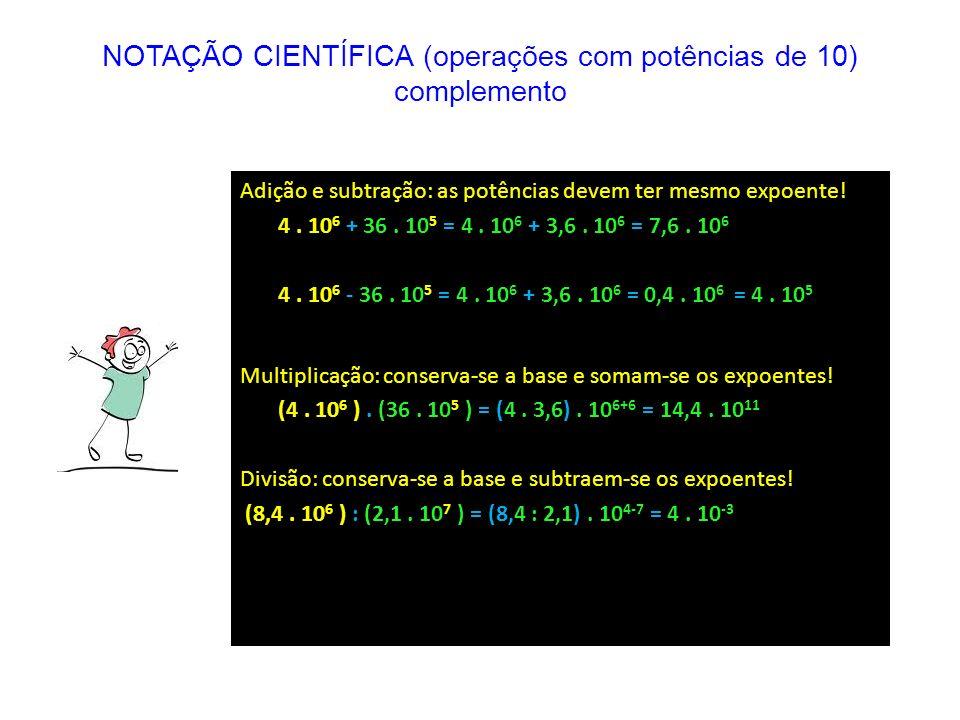 Adição e subtração: as potências devem ter mesmo expoente! 4. 10 6 + 36. 10 5 = 4. 10 6 + 3,6. 10 6 = 7,6. 10 6 4. 10 6 - 36. 10 5 = 4. 10 6 + 3,6. 10