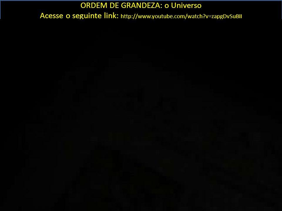 ORDEM DE GRANDEZA: o Universo Acesse o seguinte link: http://www.youtube.com/watch?v=zapgDvSuBII